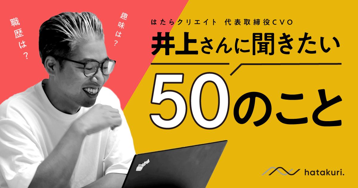 はたらクリエイト代表取締役CVO・井上さんに聞きたい50のこと。