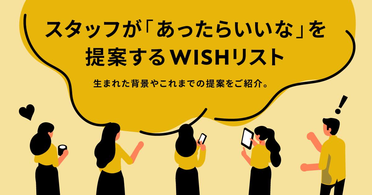 スタッフが「あったらいいな」を提案するWISHリスト。生まれた背景やこれまでの提案をご紹介。